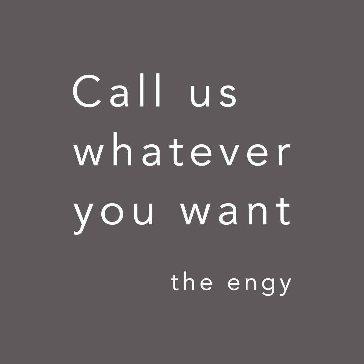 the engy_Call us whatever you want
